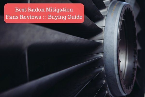 Best Radon Mitigation Fans Reviews __ Buying Guide
