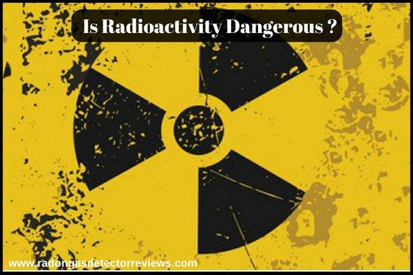 Is Radioactivity Dangerous