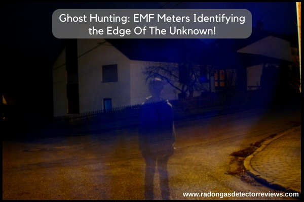 Ghost Hunting: EMF Meters Identifying the Edge Of The Unknown